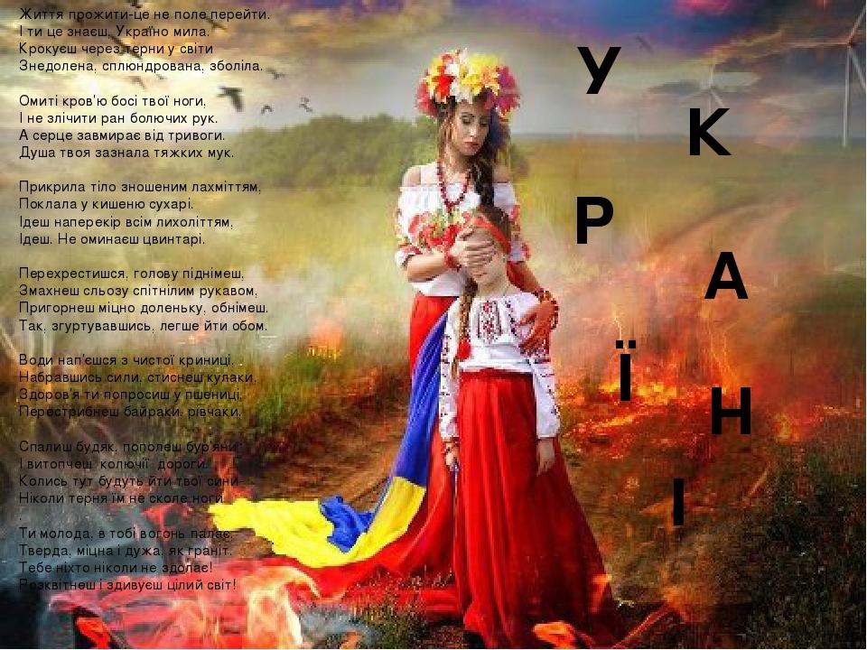 Життя прожити-це не поле перейти. І ти це знаєш, Україно мила. Крокуєш через терни у світи Знедолена, сплюндрована, зболіла. Омиті кров'ю босі твої...