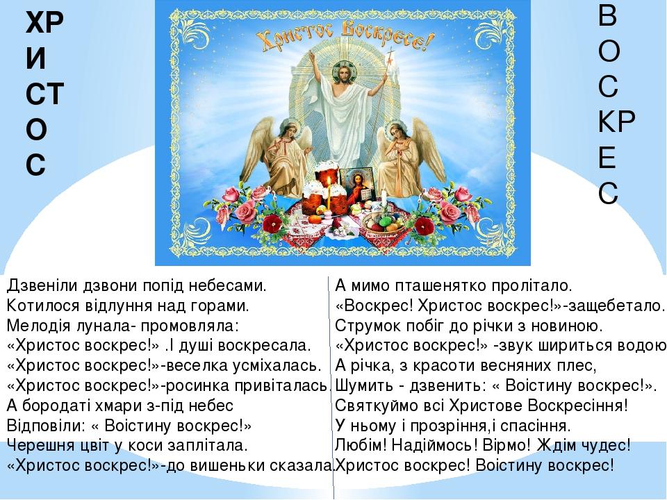 Дзвеніли дзвони попід небесами. Котилося відлуння над горами. Мелодія лунала- промовляла: «Христос воскрес!» .І душі воскресала. «Христос воскрес!»...