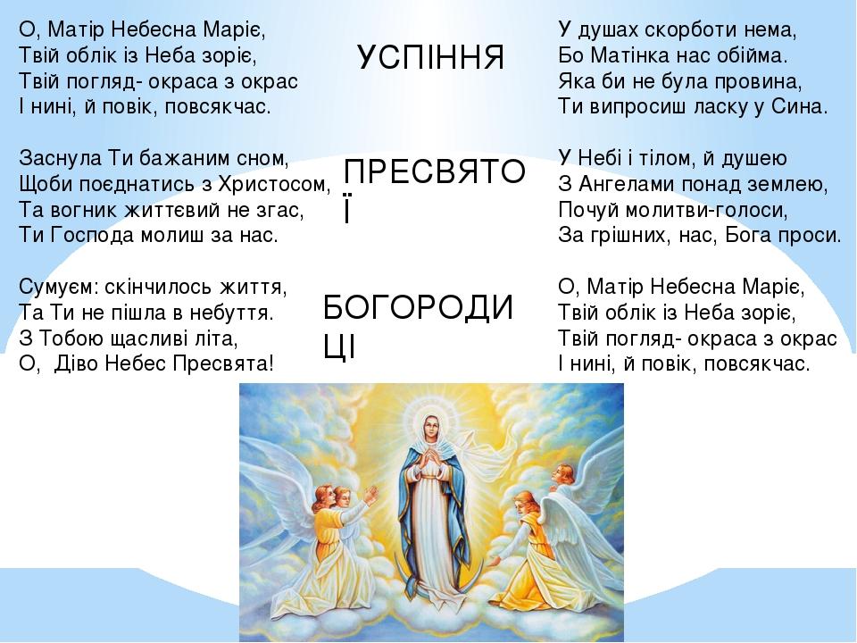 О, Матір Небесна Маріє, Твій облік із Неба зоріє, Твій погляд- окраса з окрас І нині, й повік, повсякчас. Заснула Ти бажаним сном, Щоби поєднатись ...