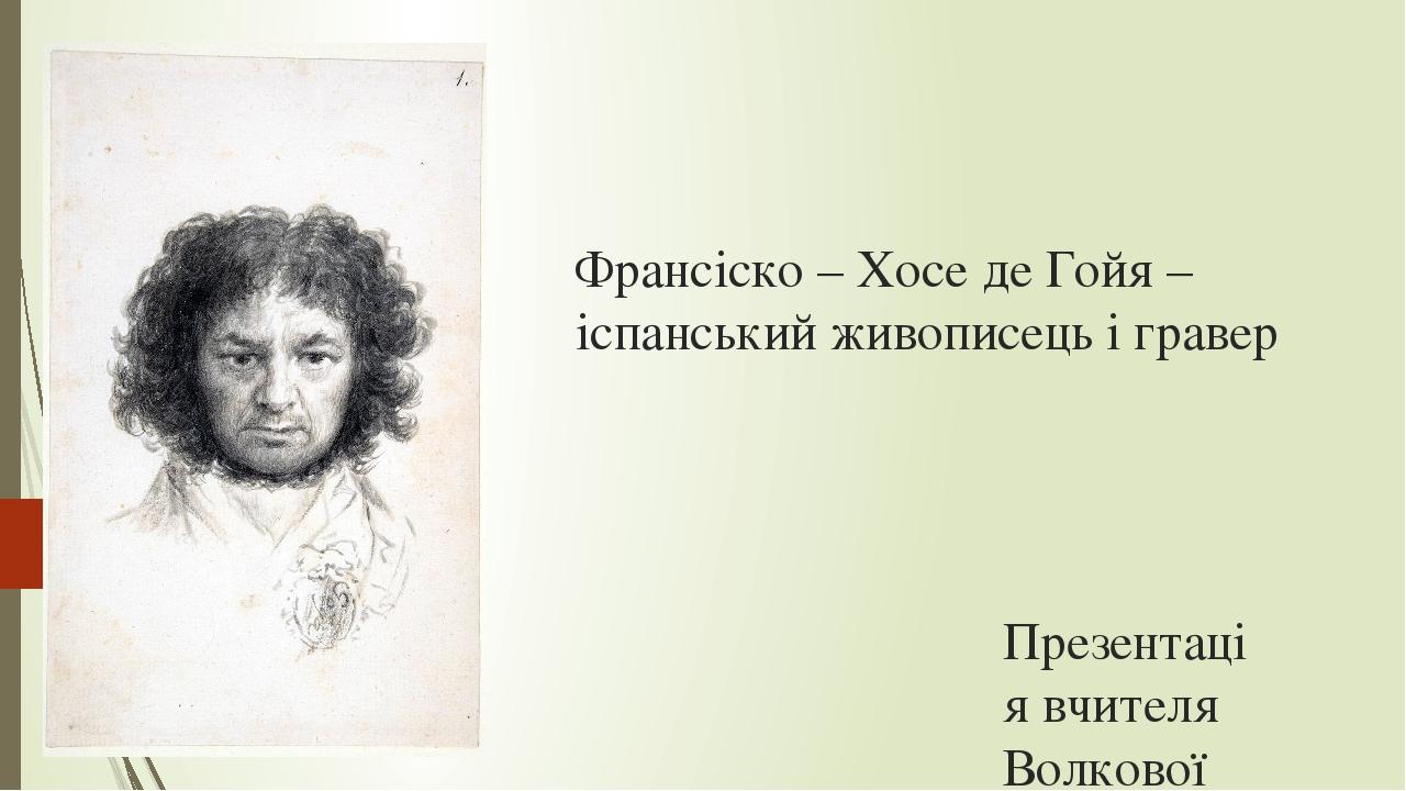 Франсіско – Хосе де Гойя – іспанський живописець і гравер Презентація вчителя Волкової Ю.В.