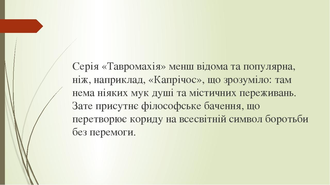 Серія«Тавромахія»менш відома та популярна, ніж, наприклад, «Капрічос», що зрозуміло: там нема ніяких мук душі та містичних переживань. Зате прису...