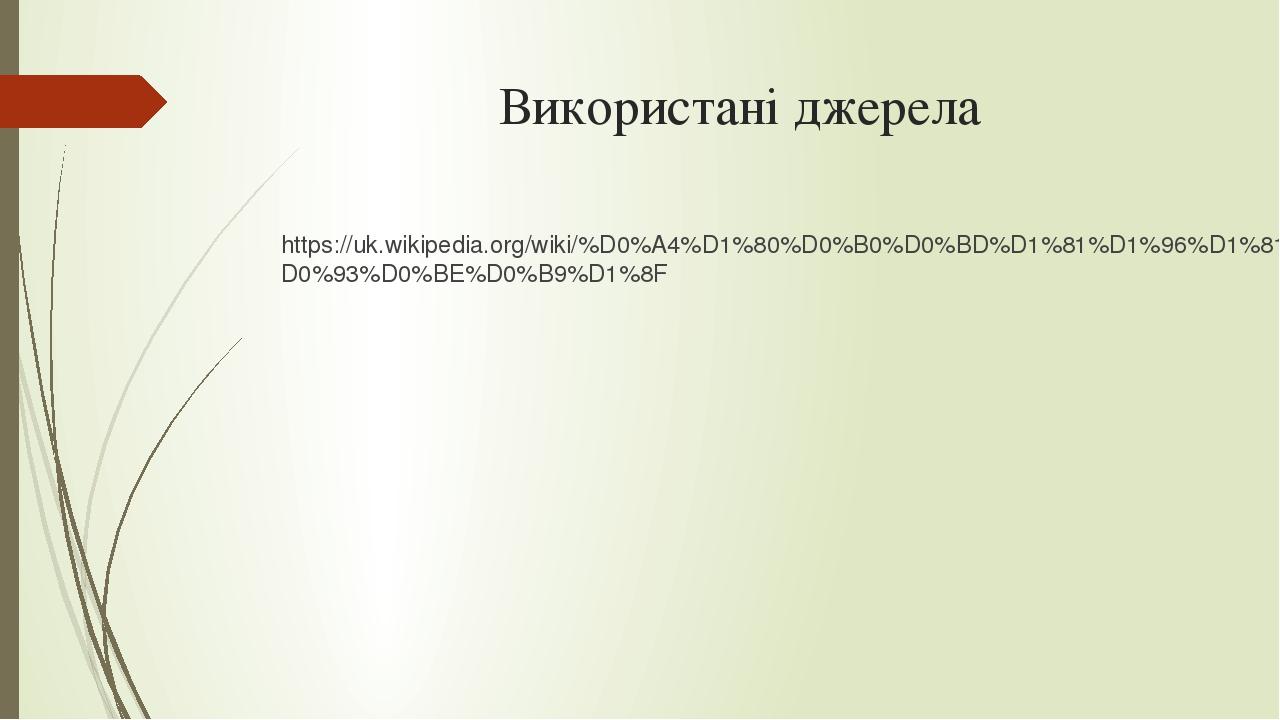 Використані джерела https://uk.wikipedia.org/wiki/%D0%A4%D1%80%D0%B0%D0%BD%D1%81%D1%96%D1%81%D0%BA%D0%BE-%D0%A5%D0%BE%D1%81%D0%B5_%D0%B4%D0%B5_%D0%...