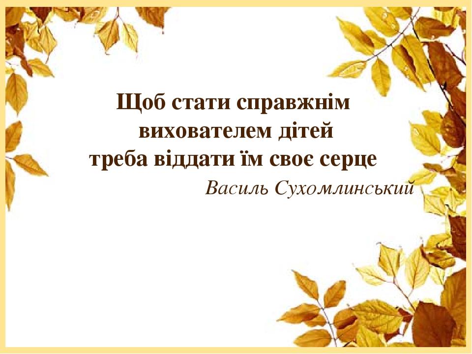 Щоб стати справжнім вихователем дітей треба віддати їм своє серце Василь Сухомлинський