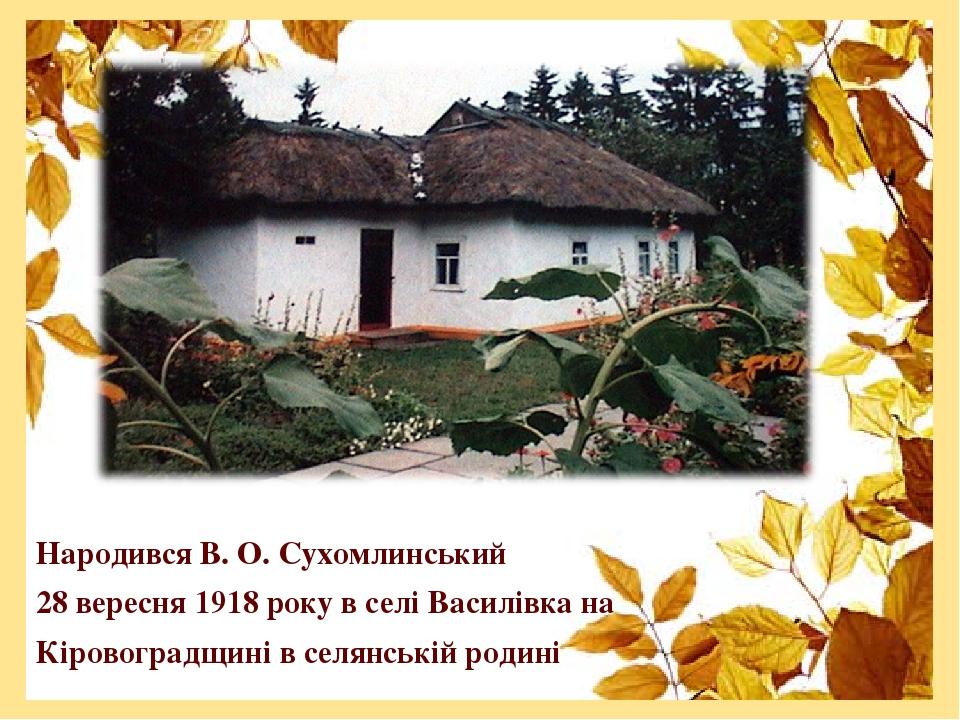 Народився В. О. Сухомлинський 28 вересня 1918 року в селі Василівка на Кіровоградщині в селянській родині