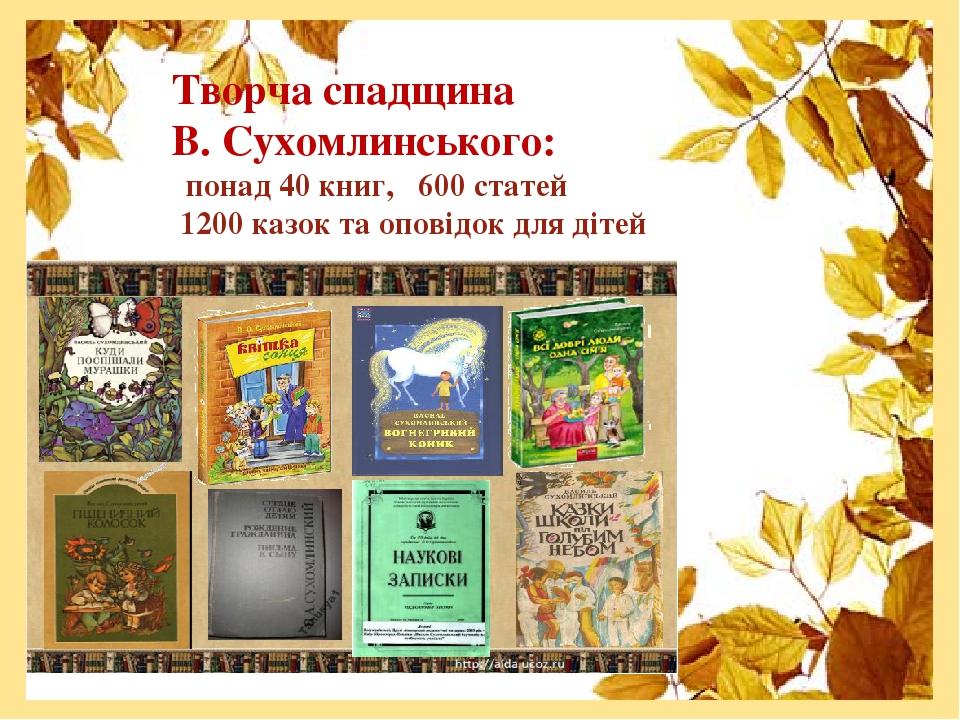 Творча спадщина В. Сухомлинського: понад 40 книг, 600 статей 1200 казок та оповідок для дітей