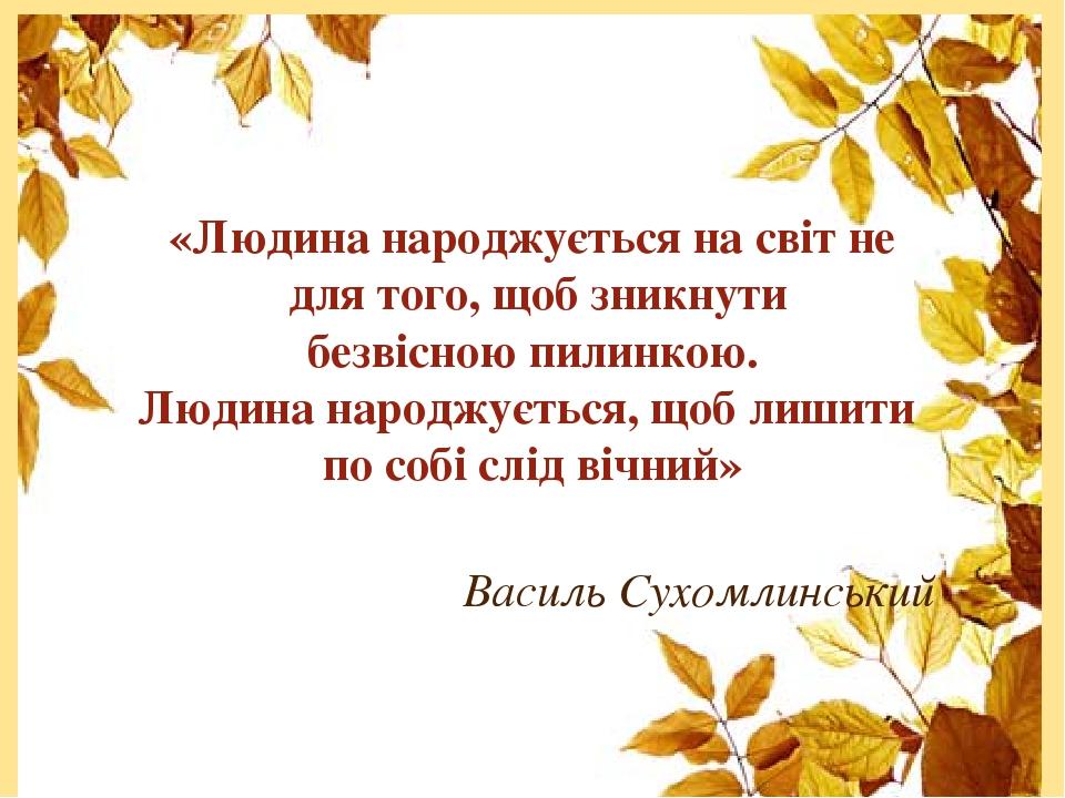 «Людина народжується на світ не для того, щоб зникнути безвісною пилинкою. Людина народжується, щоб лишити по собі слід вічний» Василь Сухомлинський