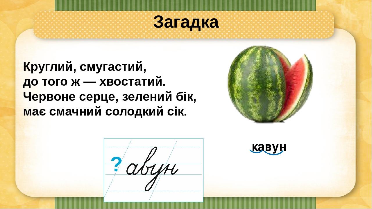 Загадка Круглий, смугастий, до того ж — хвостатий. Червоне серце, зелений бік, має смачний солодкий сік. кавун