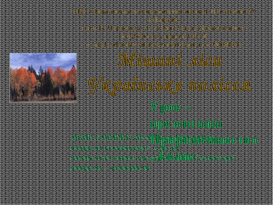 Урок – презентація Природознавство , 4 клас Мішані ліси Українське полісся ДОВГАЛЕНКО Людмила Григорівна, вчитель початкових класів, спеціаліст вищ...