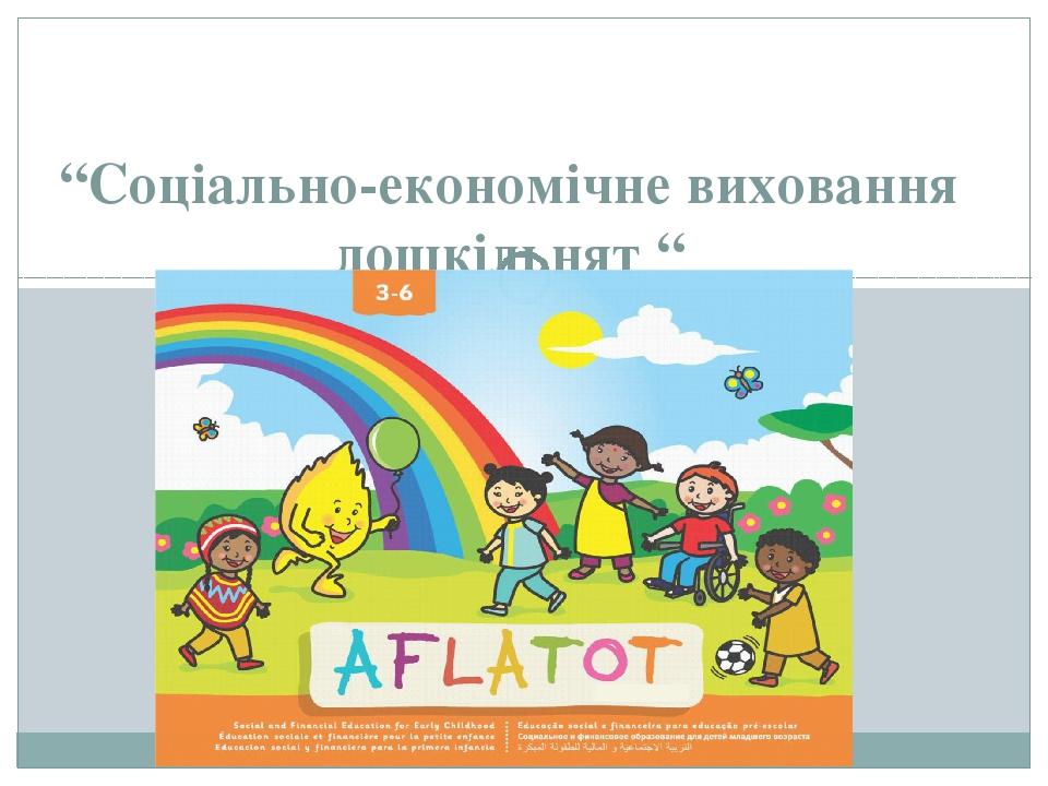 """""""Соціально-економічне виховання дошкільнят """""""