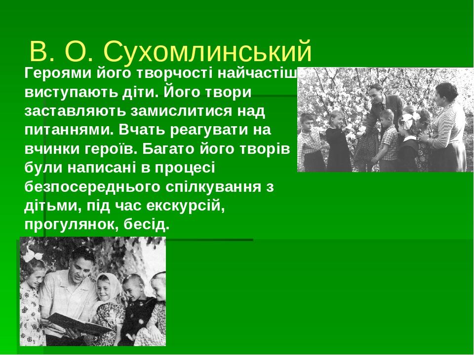 В. О. Сухомлинський Героями його творчості найчастіше виступають діти. Його твори заставляють замислитися над питаннями. Вчать реагувати на вчинки ...