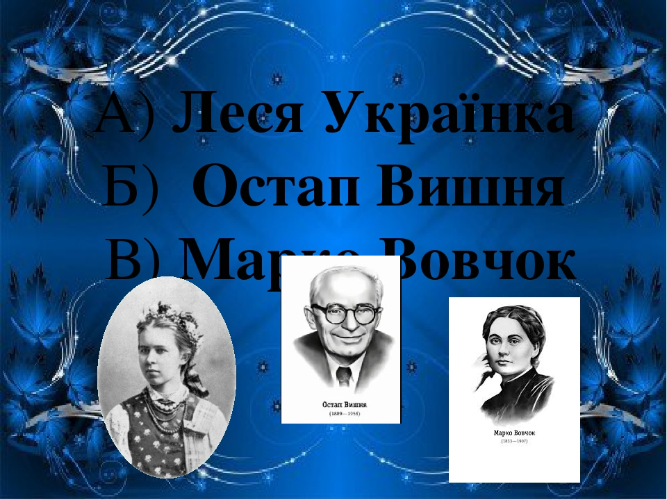 А) Леся Українка Б) Остап Вишня В) Марко Вовчок
