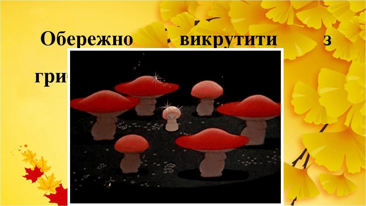 Обережно викрутити з грибниці