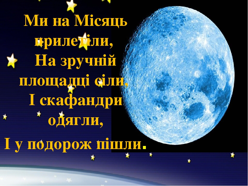 Ми на Місяць прилетіли, На зручній площадці сіли, І скафандри одягли, І у подорож пішли.