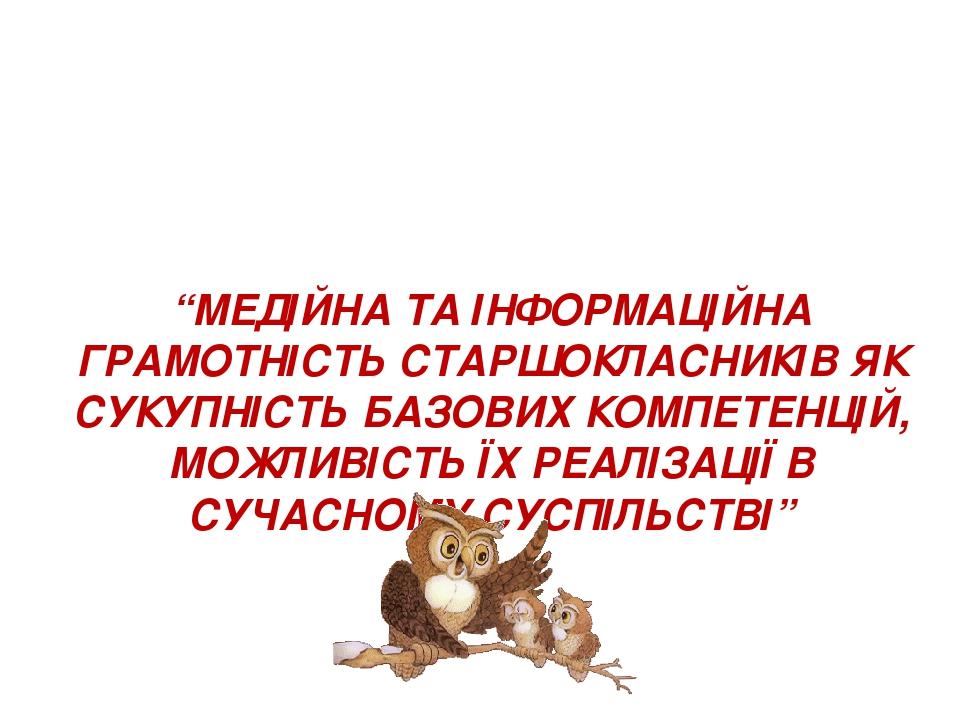 """""""МЕДІЙНА ТА ІНФОРМАЦІЙНА ГРАМОТНІСТЬ СТАРШОКЛАСНИКІВ ЯК СУКУПНІСТЬ БАЗОВИХ КОМПЕТЕНЦІЙ, МОЖЛИВІСТЬ ЇХ РЕАЛІЗАЦІЇ В СУЧАСНОМУ СУСПІЛЬСТВІ"""""""