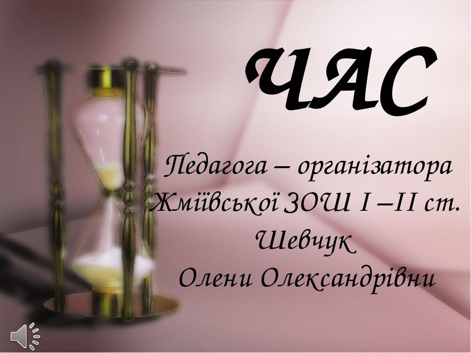 ЧАС Педагога – організатора Жміївської ЗОШ І –ІІ ст. Шевчук Олени Олександрівни