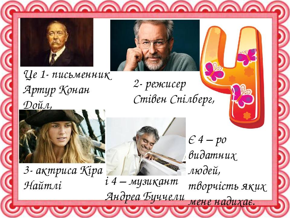Є 4 – ро видатних людей, творчість яких мене надихає. Це 1- письменник Артур Конан Дойл, 2- режисер Стівен Спілберг, 3- актриса Кіра Найтлі і 4 – м...