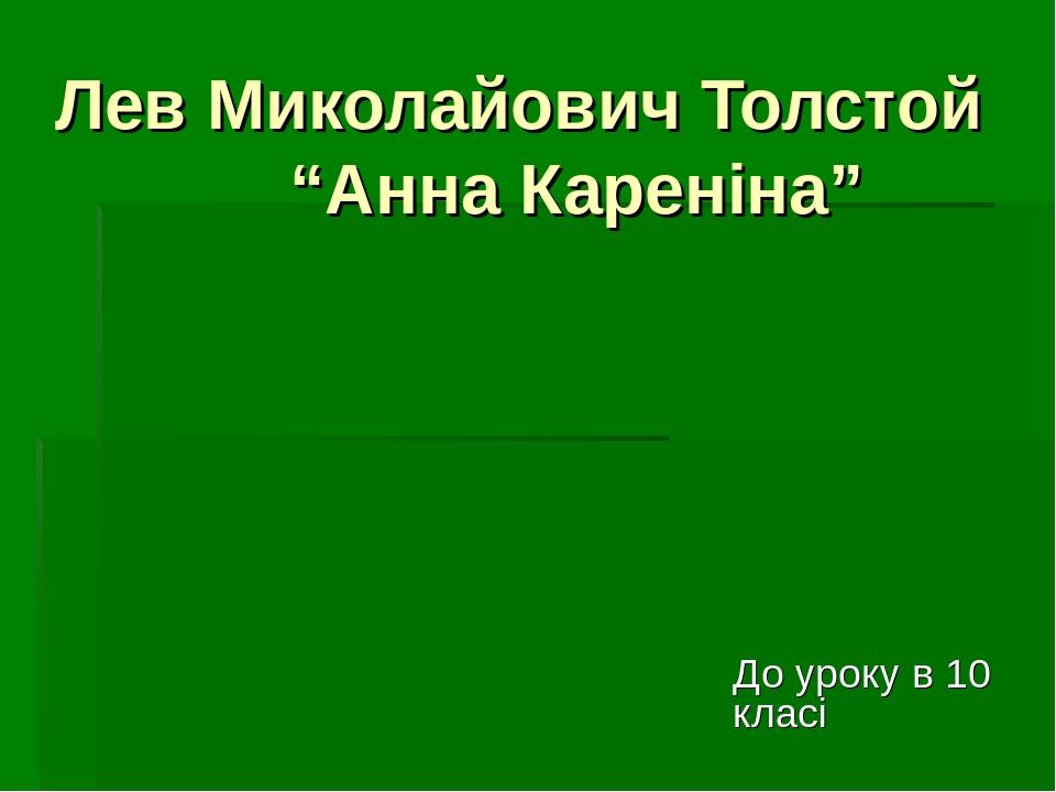 """Лев Миколайович Толстой """"Анна Кареніна"""" До уроку в 10 класі"""