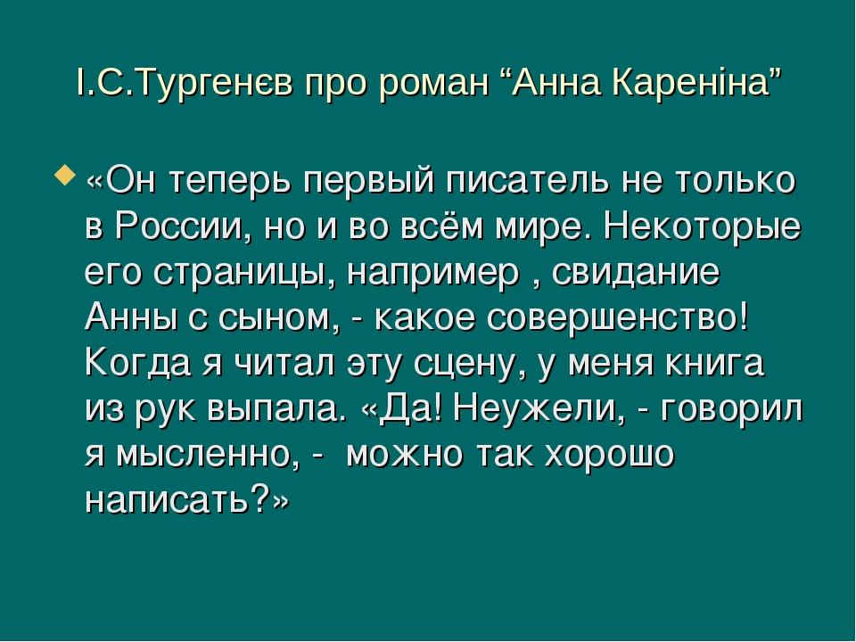 """І.С.Тургенєв про роман """"Анна Кареніна"""" «Он теперь первый писатель не только в России, но и во всём мире. Некоторые его страницы, например , свидани..."""