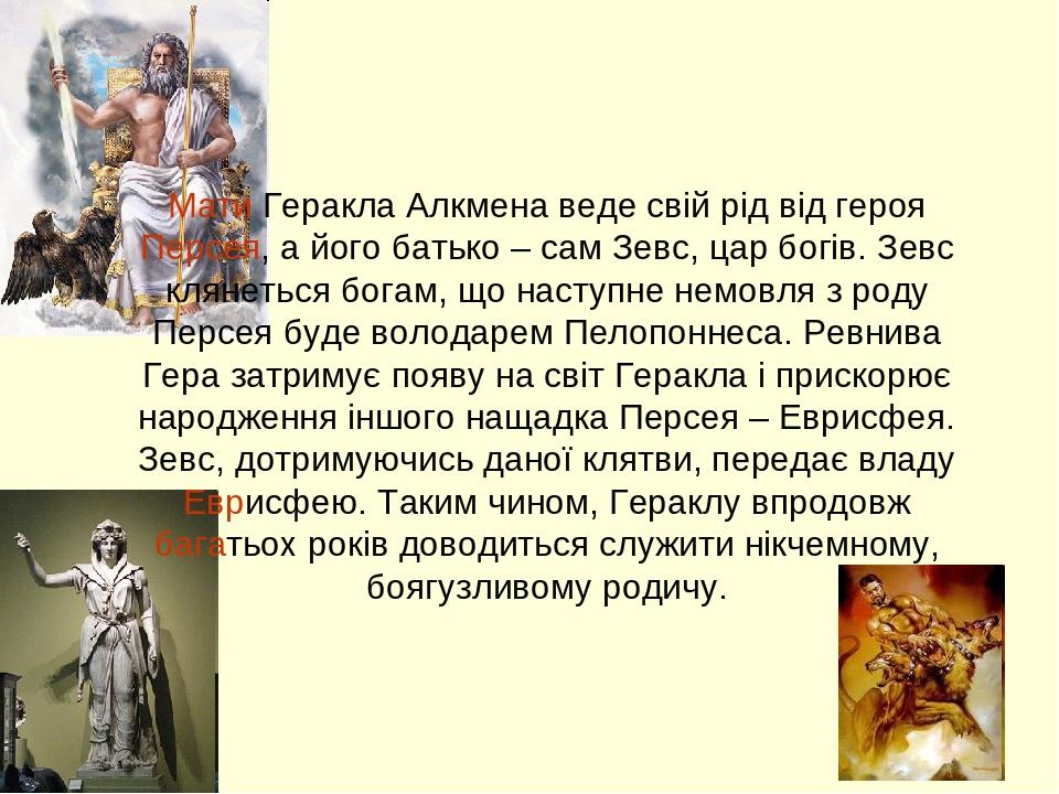 Міфи про Геракла Мати Геракла Алкмена веде свій рід від героя Персея, а його батько – сам Зевс, цар богів. Зевс клянеться богам, що наступне немовл...