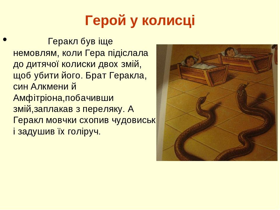 Герой у колисці Геракл був іще немовлям, коли Гера підіслала до дитячої колиски двох змій, щоб убити його. Брат Геракла, син Алкмени й Амфітріона,п...