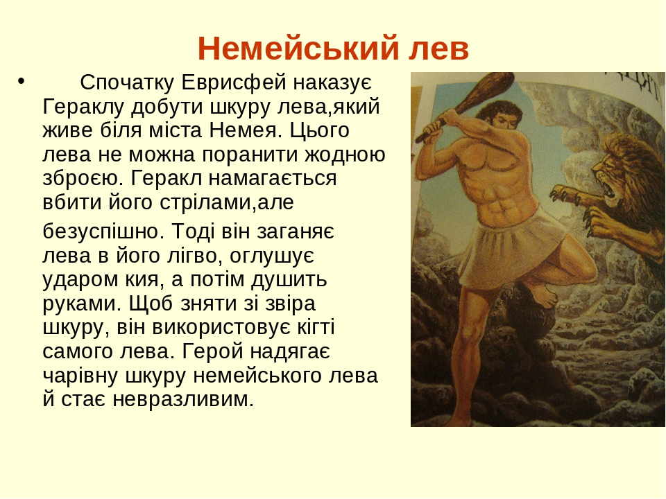 Немейський лев Спочатку Еврисфей наказує Гераклу добути шкуру лева,який живе біля міста Немея. Цього лева не можна поранити жодною зброєю. Геракл н...