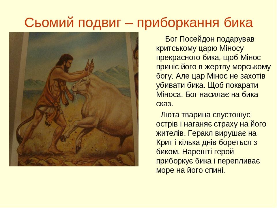 Сьомий подвиг – приборкання бика Бог Посейдон подарував критському царю Міносу прекрасного бика, щоб Мінос приніс його в жертву морському богу. Але...