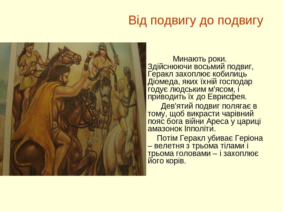 Від подвигу до подвигу Минають роки. Здійснюючи восьмий подвиг, Геракл захоплює кобилиць Діомеда, яких їхній господар годує людським м'ясом, і прив...
