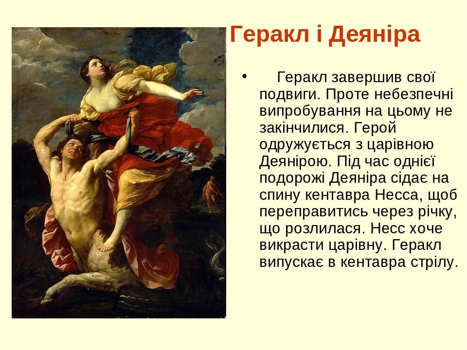 Геракл і Деяніра Геракл завершив свої подвиги. Проте небезпечні випробування на цьому не закінчилися. Герой одружується з царівною Деянірою. Під ча...