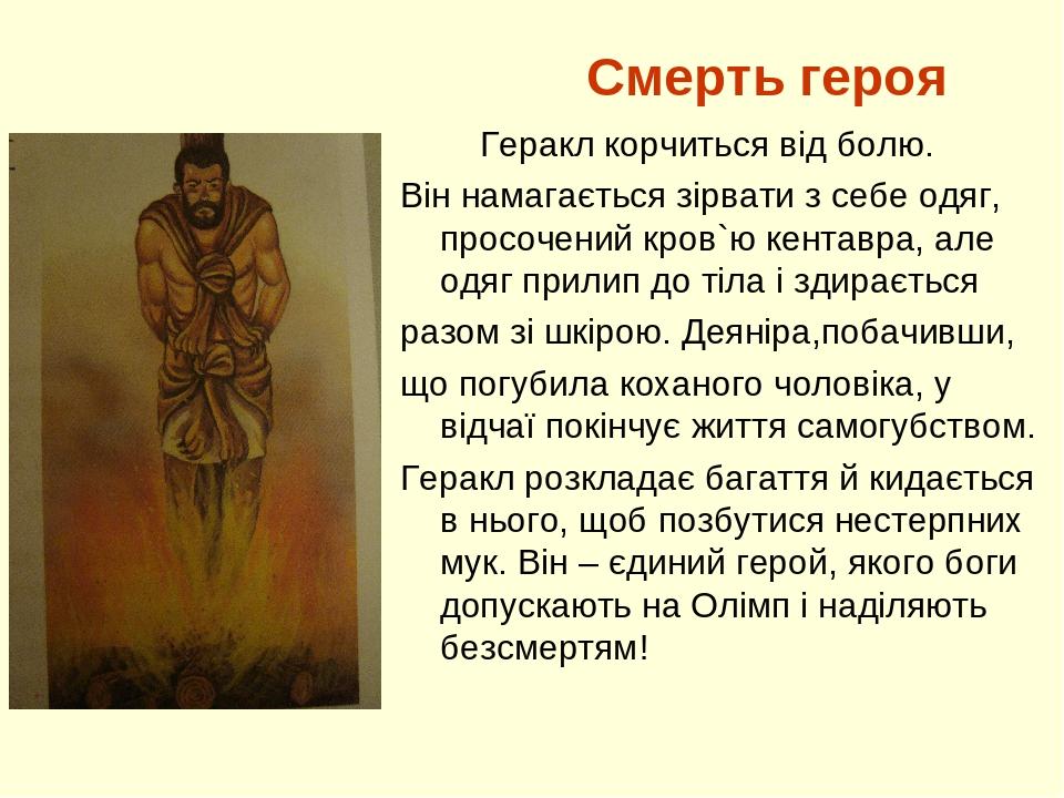 Смерть героя Геракл корчиться від болю. Він намагається зірвати з себе одяг, просочений кров`ю кентавра, але одяг прилип до тіла і здирається разом...