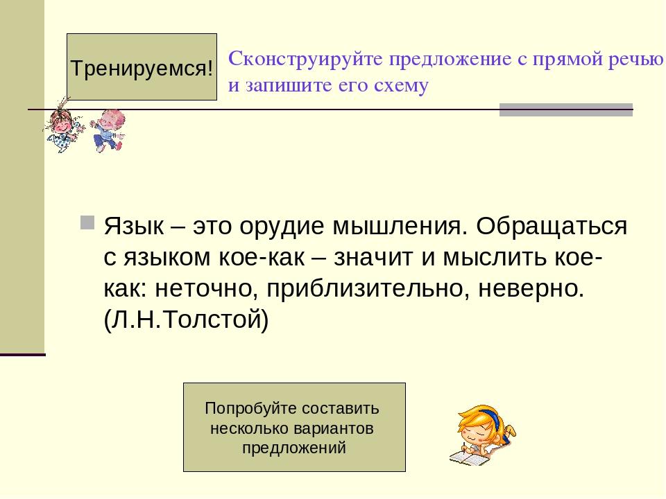 Сконструируйте предложение с прямой речью и запишите его схему Язык – это орудие мышления. Обращаться с языком кое-как – значит и мыслить кое-как: ...