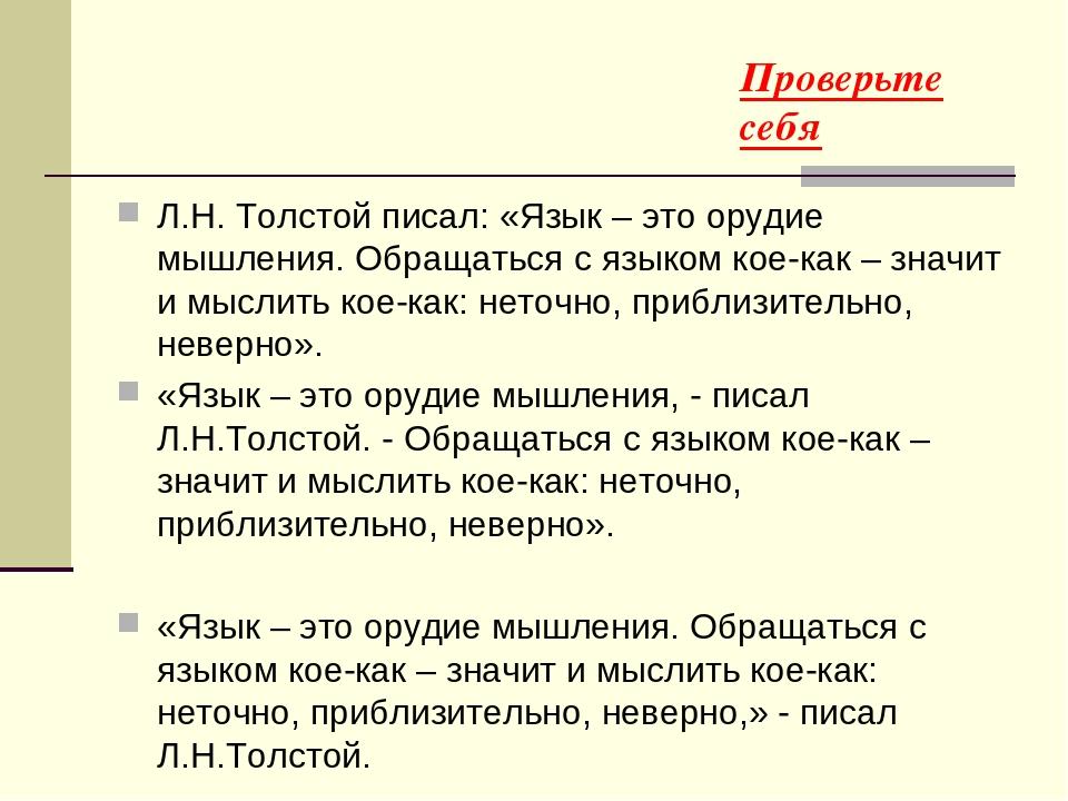 Проверьте себя Л.Н. Толстой писал: «Язык – это орудие мышления. Обращаться с языком кое-как – значит и мыслить кое-как: неточно, приблизительно, не...