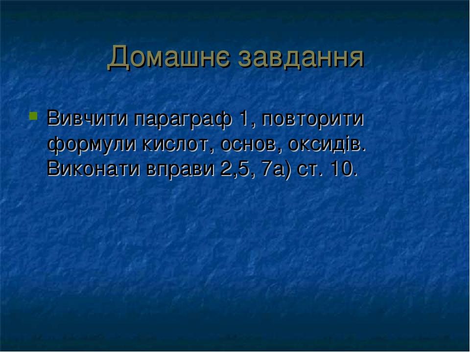 Домашнє завдання Вивчити параграф 1, повторити формули кислот, основ, оксидів. Виконати вправи 2,5, 7а) ст. 10.
