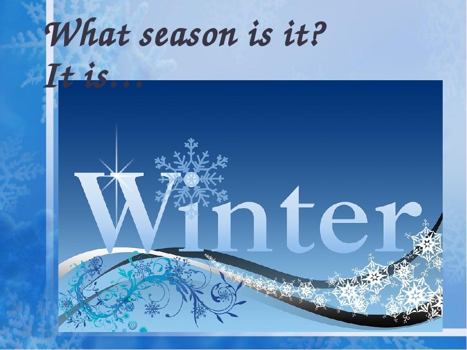 What season is it? It is…