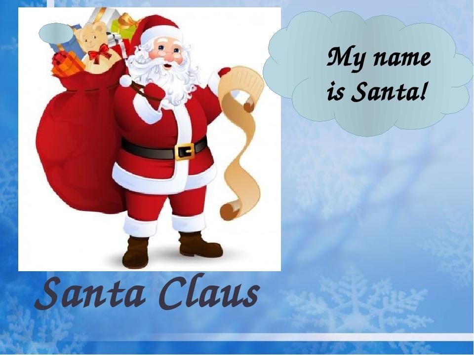 Santa Claus My name is Santa!