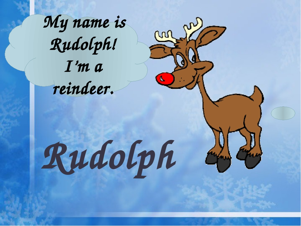Rudolph My name is Rudolph! I'm a reindeer.