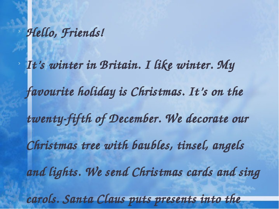 Hello, Friends! It's winter in Britain. I like winter. My favourite holiday is Christmas. It's on the twenty-fifth of December. We decorate our Chr...
