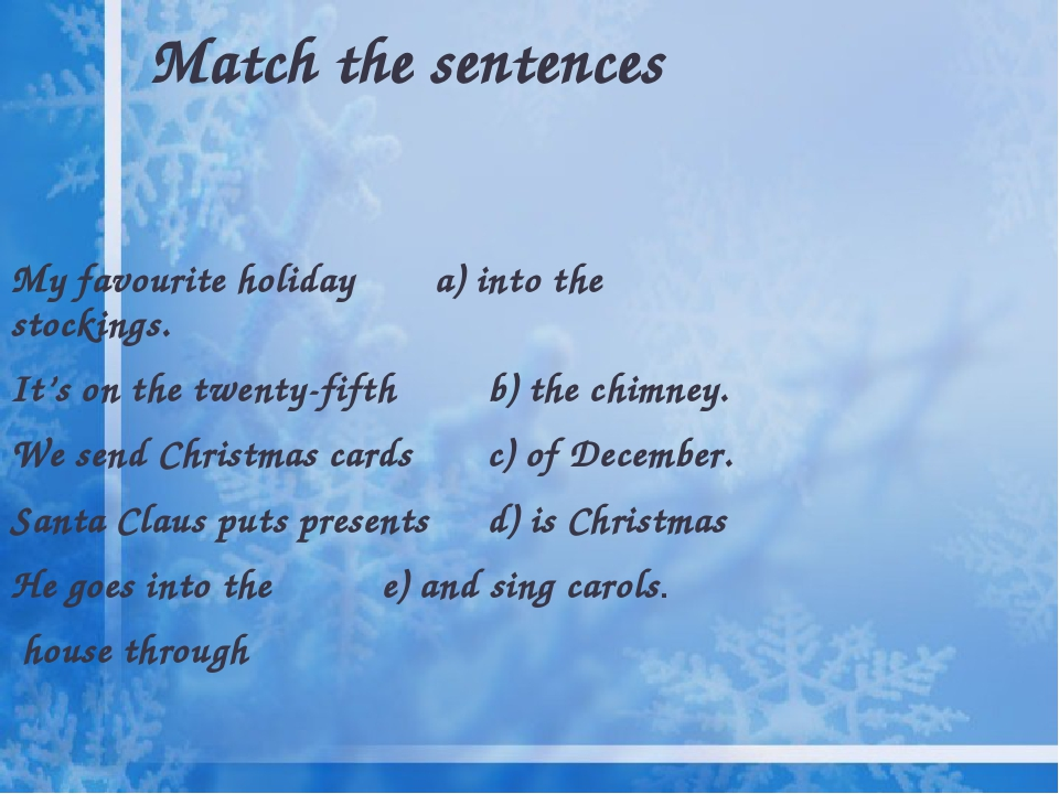 Match the sentences My favourite holiday a) into the stockings. It's on the twenty-fifth b) the chimney. We send Christmas cards c) of December. Sa...