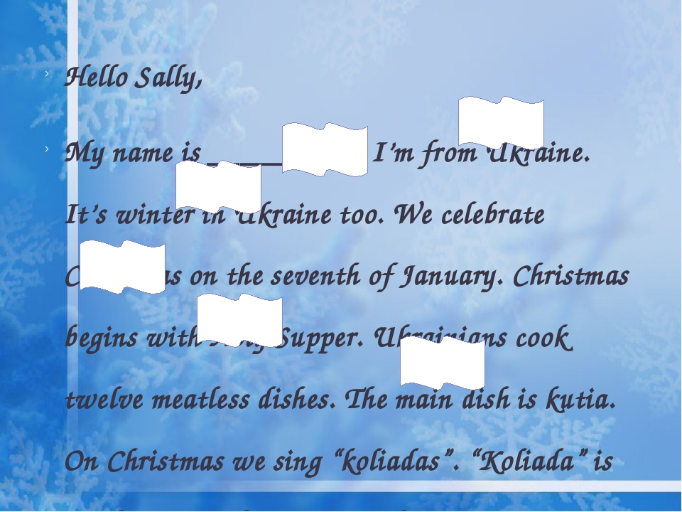 Hello Sally, My name is _________. I'm from Ukraine. It's winter in Ukraine too. We celebrate Christmas on the seventh of January. Christmas begins...