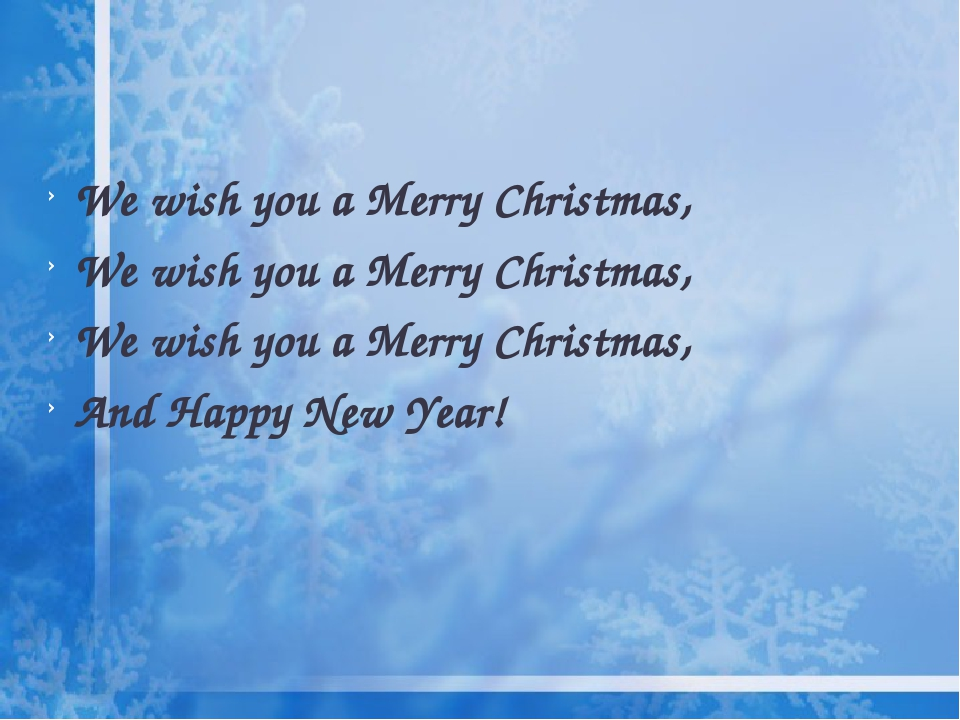 We wish you a Merry Christmas, We wish you a Merry Christmas, We wish you a Merry Christmas, And Happy New Year!