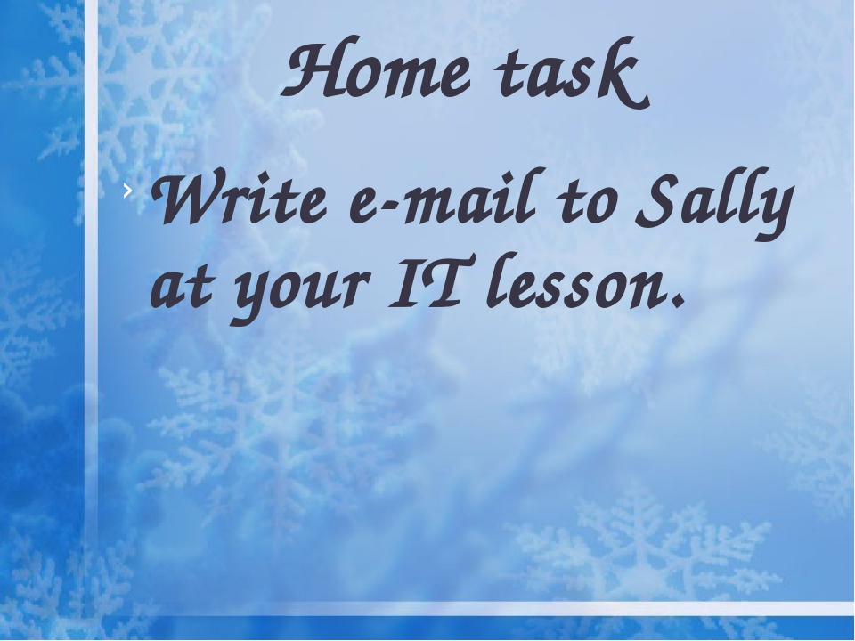 Home task Write e-mail to Sally at your IT lesson.