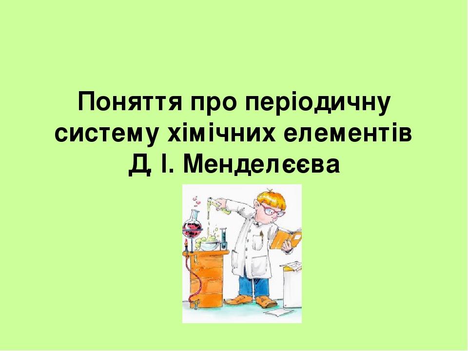Поняття про періодичну систему хімічних елементів Д. І. Менделєєва