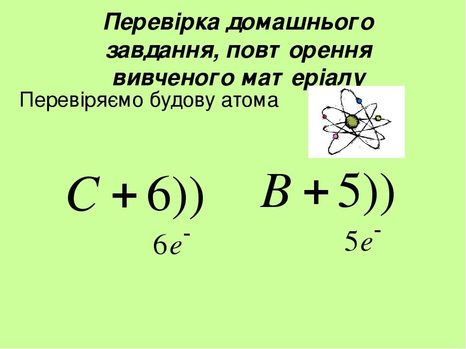 Перевірка домашнього завдання, повторення вивченого матеріалу Перевіряємо будову атома