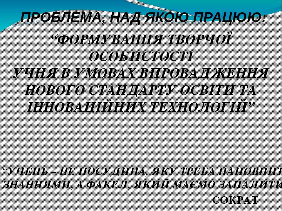 """""""ФОРМУВАННЯ ТВОРЧОЇ ОСОБИСТОСТІ УЧНЯ В УМОВАХ ВПРОВАДЖЕННЯ НОВОГО СТАНДАРТУ ОСВІТИ ТА ІННОВАЦІЙНИХ ТЕХНОЛОГІЙ"""" """"УЧЕНЬ – НЕ ПОСУДИНА, ЯКУ ТРЕБА НАПО..."""