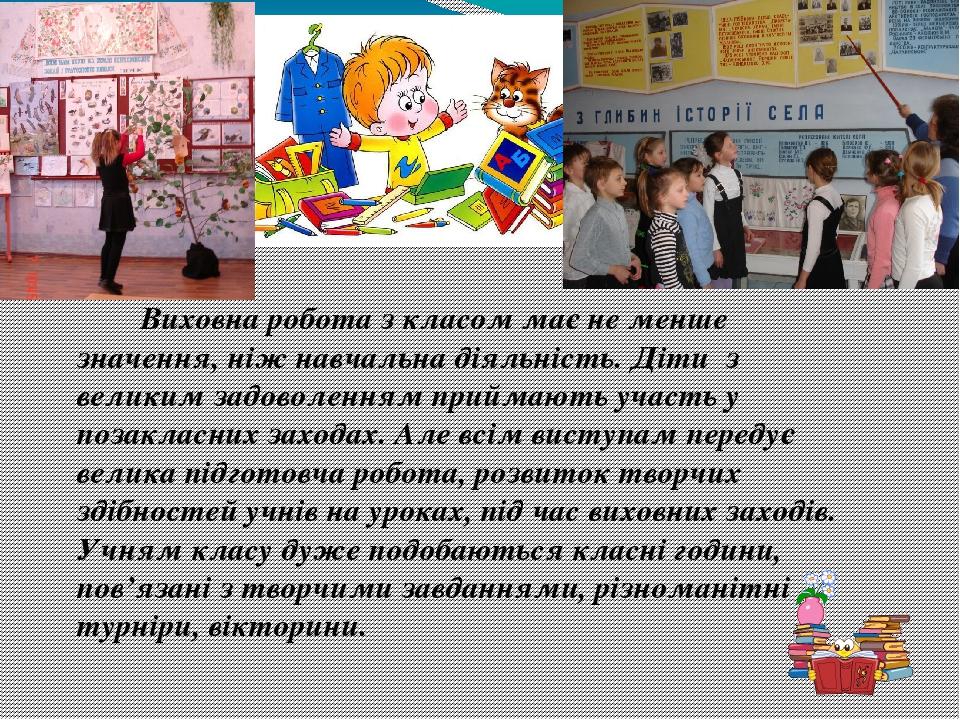 Виховна робота з класом має не менше значення, ніж навчальна діяльність. Діти з великим задоволенням приймають участь у позакласних заходах. Але вс...
