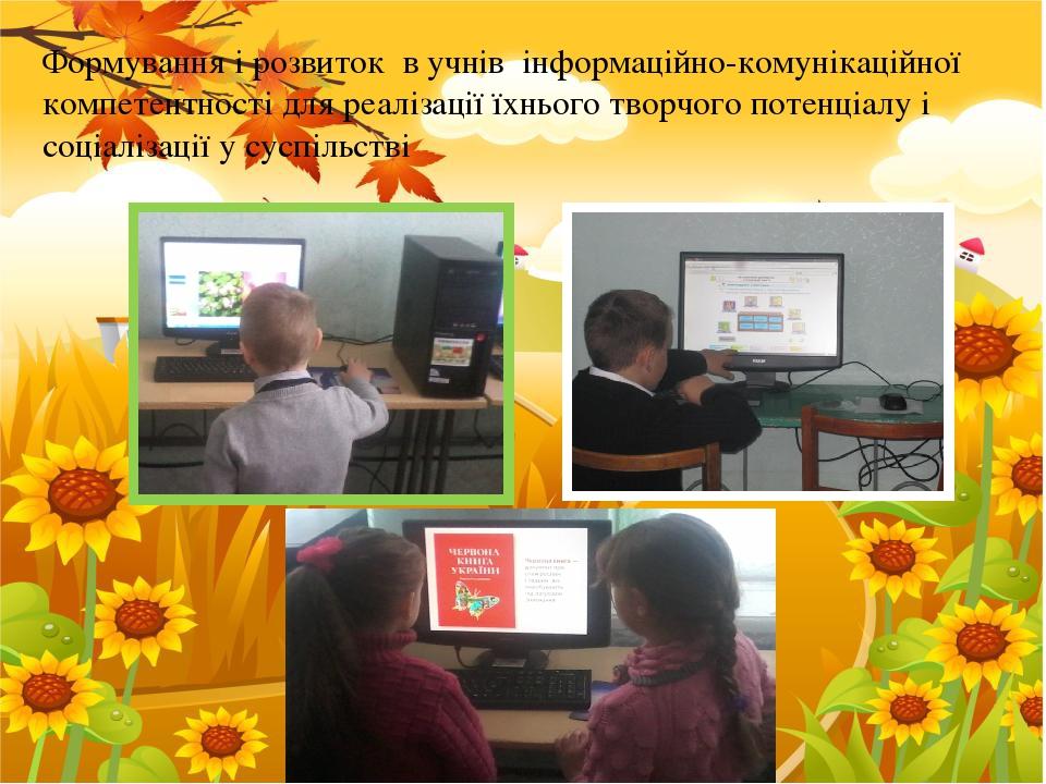 Формування і розвиток в учнів інформаційно-комунікаційної компетентності для реалізації їхнього творчого потенціалу і соціалізації у суспільстві