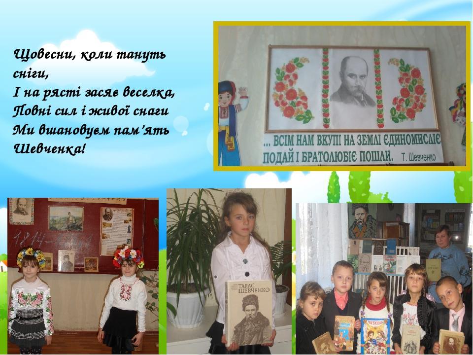 Щовесни, коли тануть сніги, І на рясті засяє веселка, Повні сил і живої снаги Ми вшановуєм пам'ять Шевченка!
