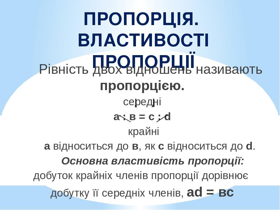 ПРОПОРЦІЯ. ВЛАСТИВОСТІ ПРОПОРЦІЇ Рівність двох відношень називають пропорцією. середні а : в = c : d крайні а відноситься до в, як c відноситься до...