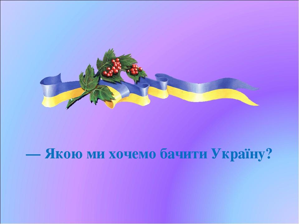 — Якою ми хочемо бачити Україну?