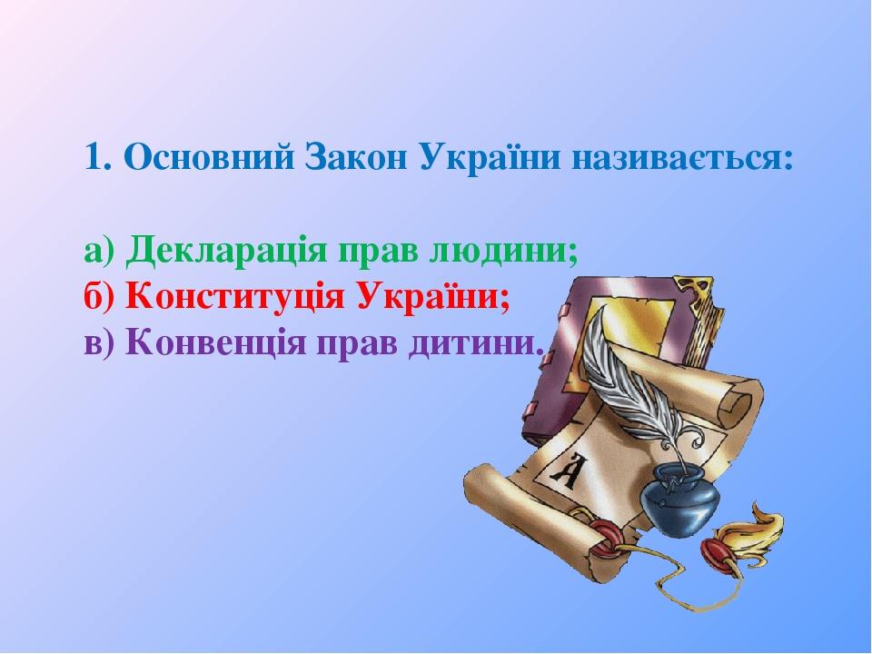 1. Основний Закон України називається: а) Декларація прав людини; б) Конституція України; в) Конвенція прав дитини.