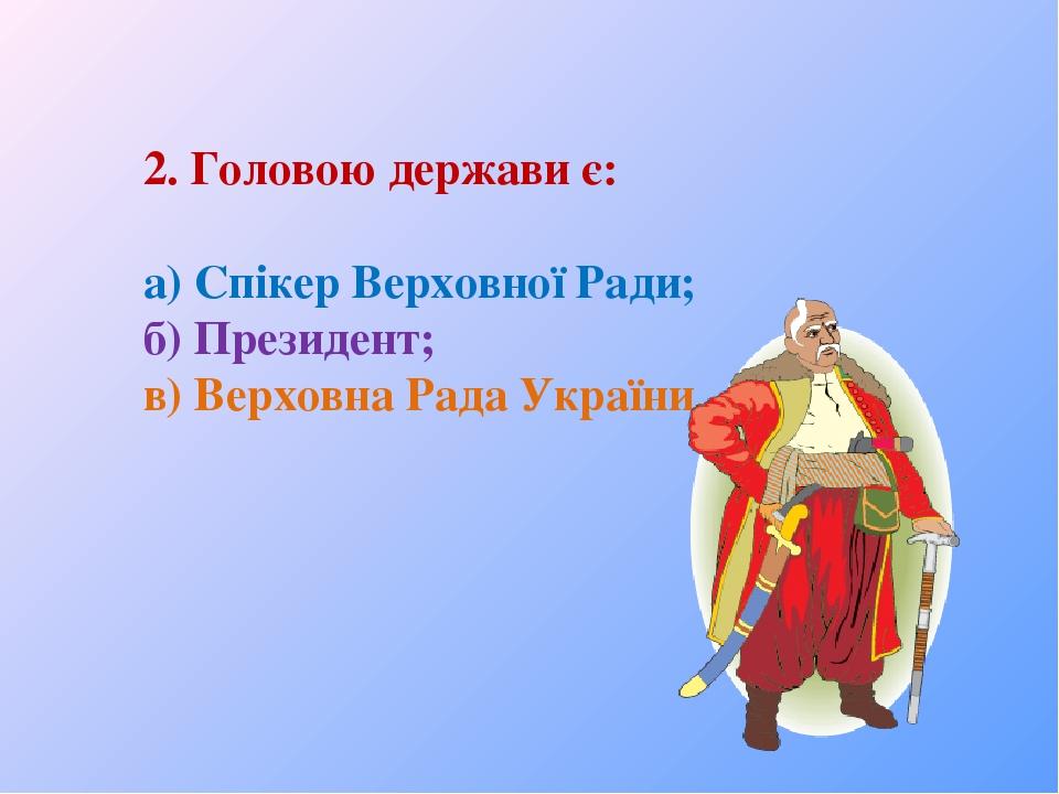 2. Головою держави є: а) Спікер Верховної Ради; б) Президент; в) Верховна Рада України.